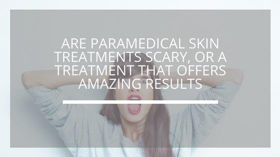 Are paramedical skin treatments scary, or a treatment that